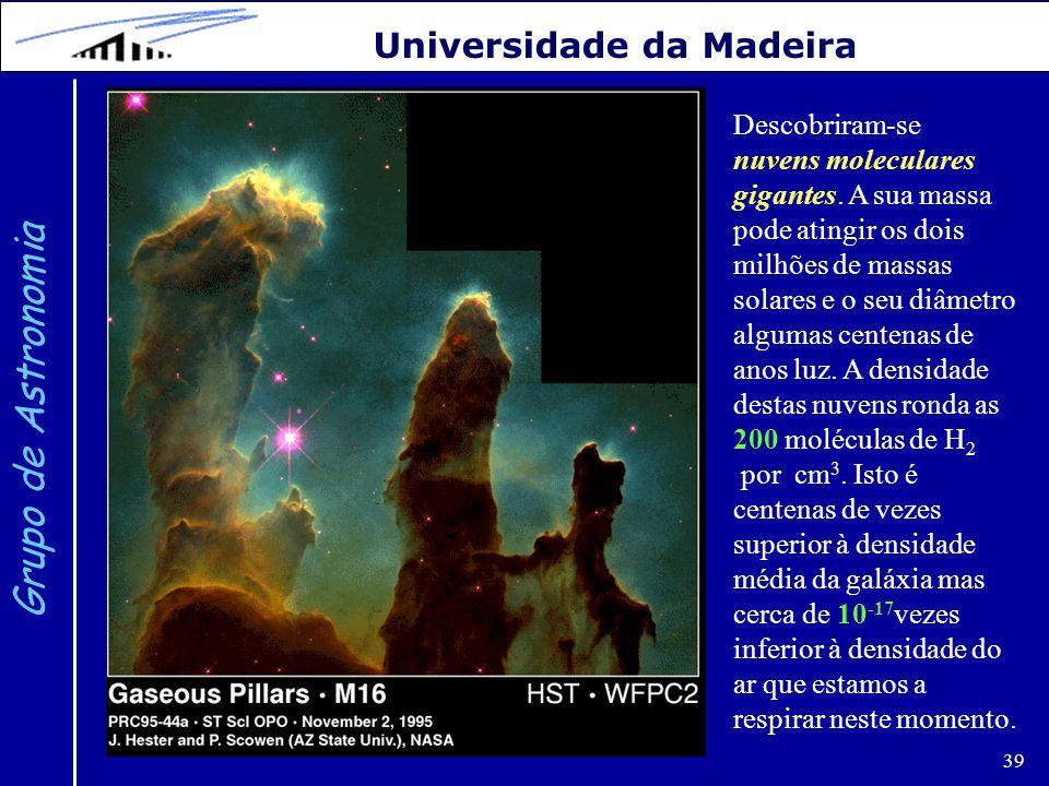 39 Grupo de Astronomia Universidade da Madeira Descobriram-se nuvens moleculares gigantes. A sua massa pode atingir os dois milhões de massas solares