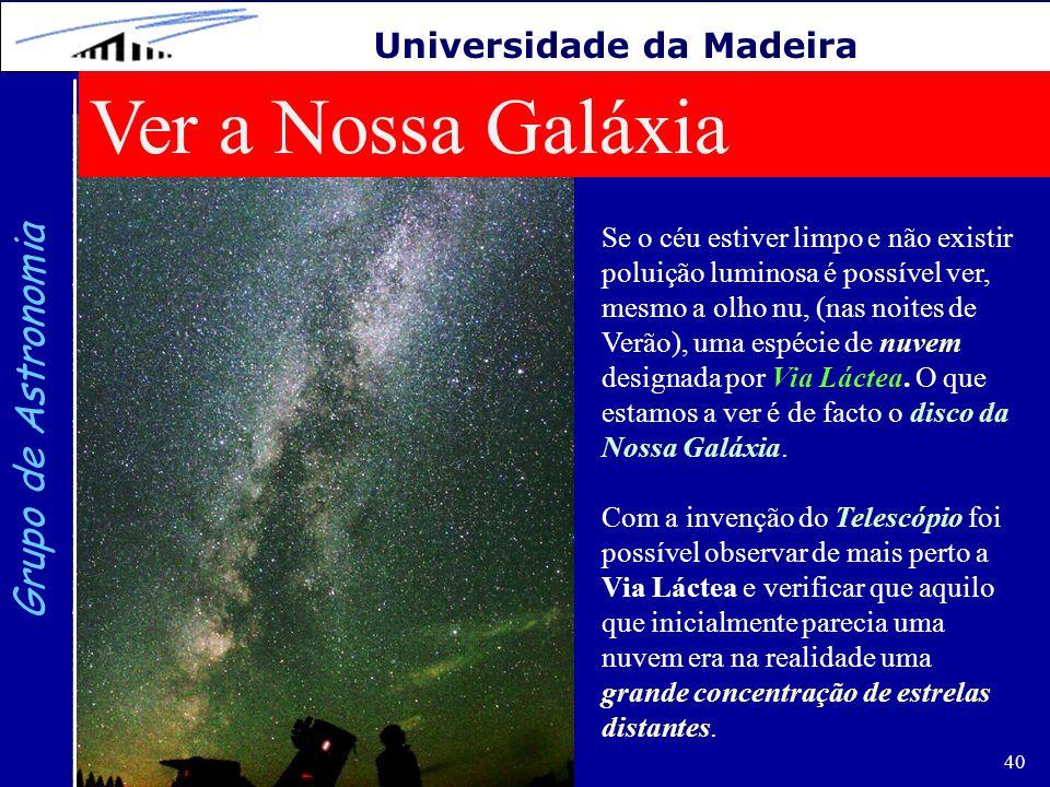 40 Grupo de Astronomia Universidade da Madeira Ver a Nossa Galáxia Se o céu estiver limpo e não existir poluição luminosa é possível ver, mesmo a olho