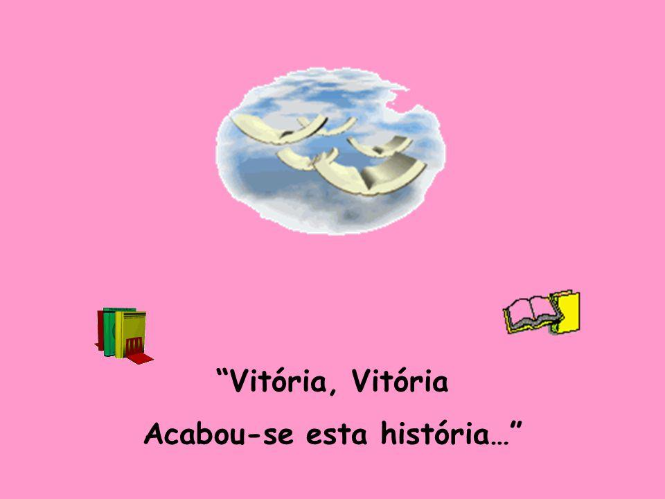 """Todos ficaram felizes No final desta história Agora, meus lindos meninos, Cantem a lengalenga da """"Vitória""""!"""