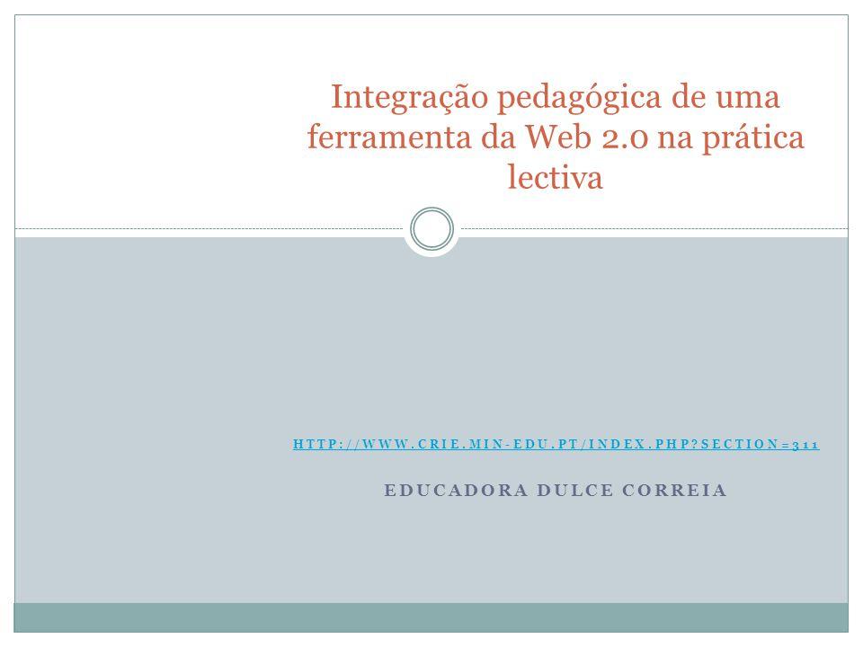 HTTP://WWW.CRIE.MIN-EDU.PT/INDEX.PHP SECTION=311 EDUCADORA DULCE CORREIA Integração pedagógica de uma ferramenta da Web 2.0 na prática lectiva