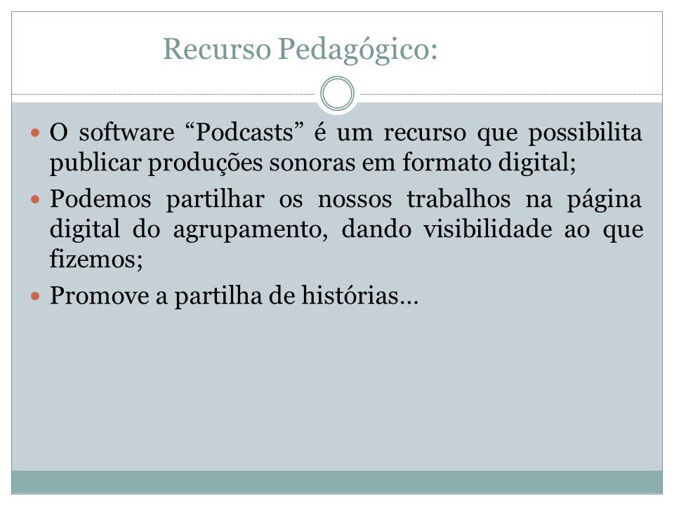 Recurso Pedagógico: O software Podcasts é um recurso que possibilita publicar produções sonoras em formato digital; Podemos partilhar os nossos trabalhos na página digital do agrupamento, dando visibilidade ao que fizemos; Promove a partilha de histórias…