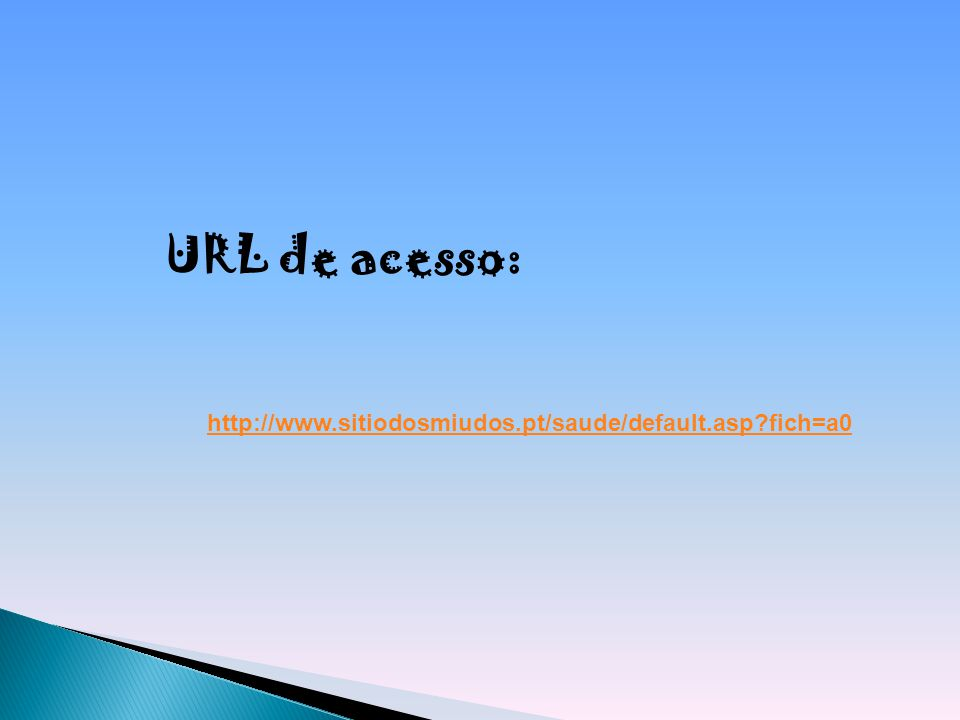 http://www.sitiodosmiudos.pt/saude/default.asp?fich=a0 URL de acesso: