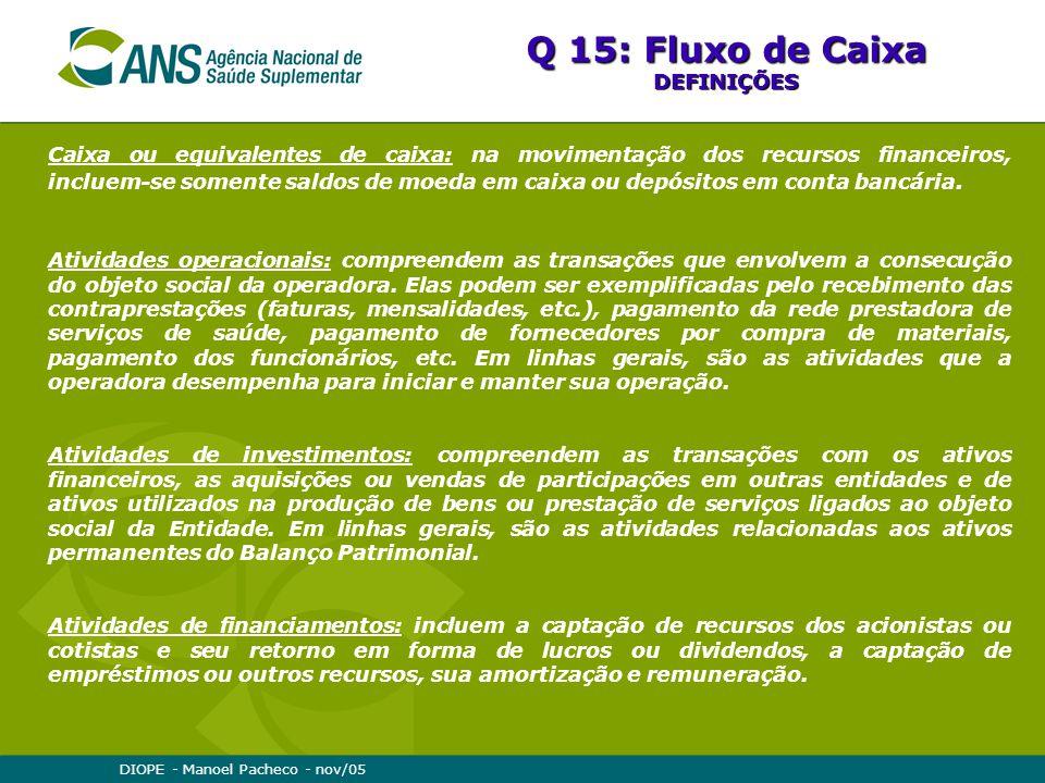 DIOPE - Manoel Pacheco - nov/05 Q 15: Fluxo de Caixa DEFINIÇÕES Caixa ou equivalentes de caixa: na movimentação dos recursos financeiros, incluem-se somente saldos de moeda em caixa ou depósitos em conta bancária.