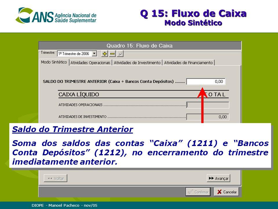 DIOPE - Manoel Pacheco - nov/05 Q 15: Fluxo de Caixa Modo Sintético Saldo do Trimestre Anterior Soma dos saldos das contas Caixa (1211) e Bancos Conta Depósitos (1212), no encerramento do trimestre imediatamente anterior.