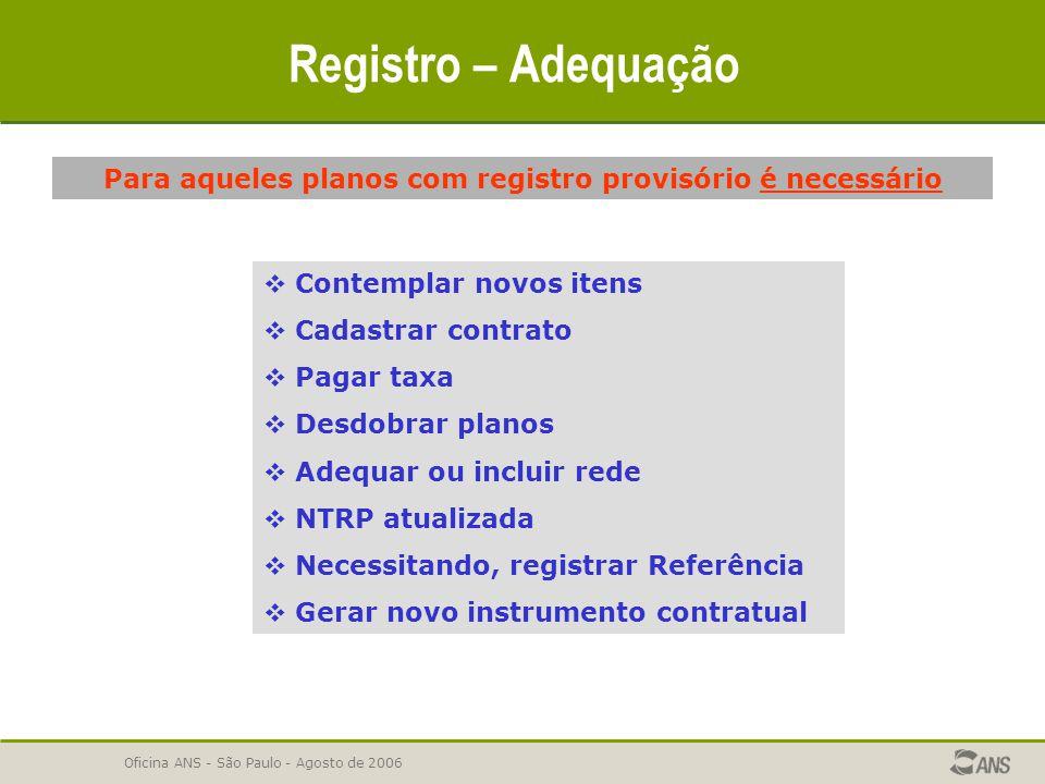 Oficina ANS - São Paulo - Agosto de 2006 Registro – Adequação Para aqueles planos com registro provisório é necessário  Contemplar novos itens  Cada