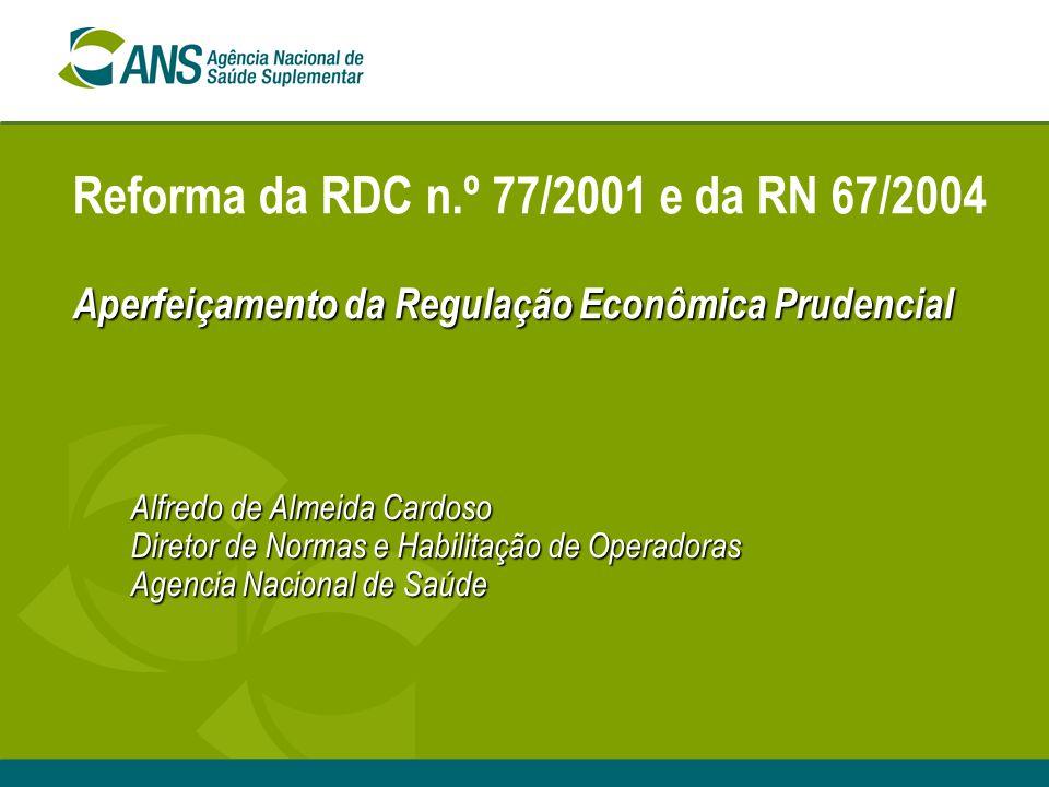 Aperfeiçamento da Regulação Econômica Prudencial Reforma da RDC n.º 77/2001 e da RN 67/2004 Aperfeiçamento da Regulação Econômica Prudencial Alfredo de Almeida Cardoso Diretor de Normas e Habilitação de Operadoras Agencia Nacional de Saúde