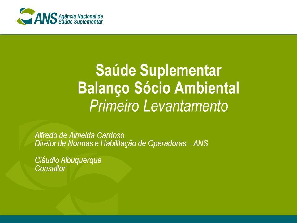 Saúde Suplementar Balanço Sócio Ambiental Primeiro Levantamento Alfredo de Almeida Cardoso Diretor de Normas e Habilitação de Operadoras – ANS Cláudio