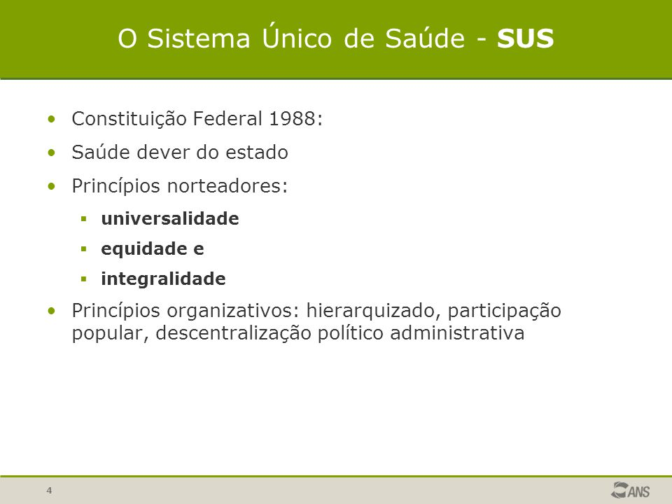 4 O Sistema Único de Saúde - SUS Constituição Federal 1988: Saúde dever do estado Princípios norteadores:  universalidade  equidade e  integralidad