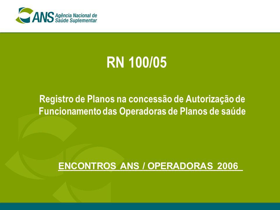 RN 100/05 Registro de Planos na concessão de Autorização de Funcionamento das Operadoras de Planos de saúde ENCONTROS ANS / OPERADORAS 2006
