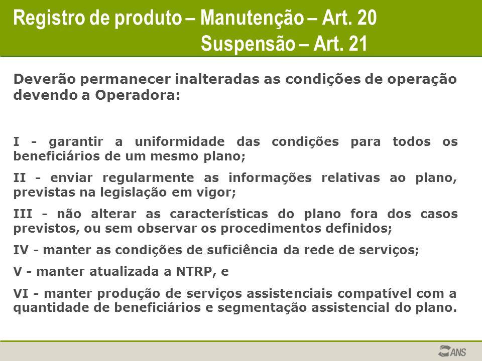 Registro de produto – Manutenção – Art. 20 Suspensão – Art. 21 Deverão permanecer inalteradas as condições de operação devendo a Operadora: I - garant