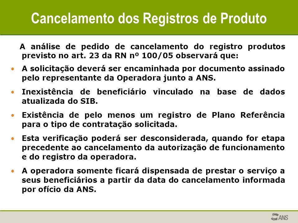 Cancelamento dos Registros de Produto A análise de pedido de cancelamento do registro produtos previsto no art. 23 da RN nº 100/05 observará que: A so