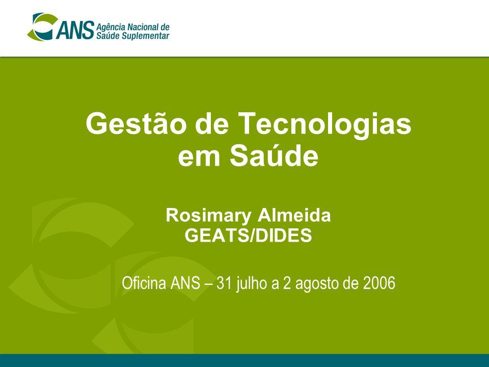 Gestão de Tecnologias em Saúde Rosimary Almeida GEATS/DIDES Oficina ANS – 31 julho a 2 agosto de 2006