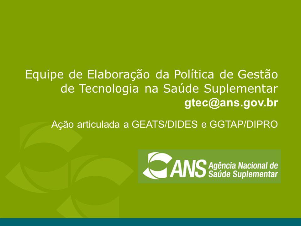 Equipe de Elaboração da Política de Gestão de Tecnologia na Saúde Suplementar gtec@ans.gov.br Ação articulada a GEATS/DIDES e GGTAP/DIPRO