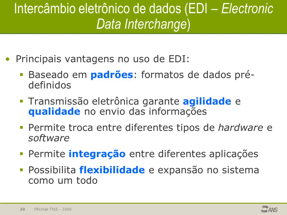 Oficinas TISS - 200620 Intercâmbio eletrônico de dados (EDI – Electronic Data Interchange ) Principais vantagens no uso de EDI:  Baseado em padrões: