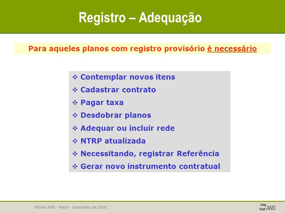 Oficina ANS - Natal - Setembro de 2006 Registro – Adequação Para aqueles planos com registro provisório é necessário  Contemplar novos itens  Cadast