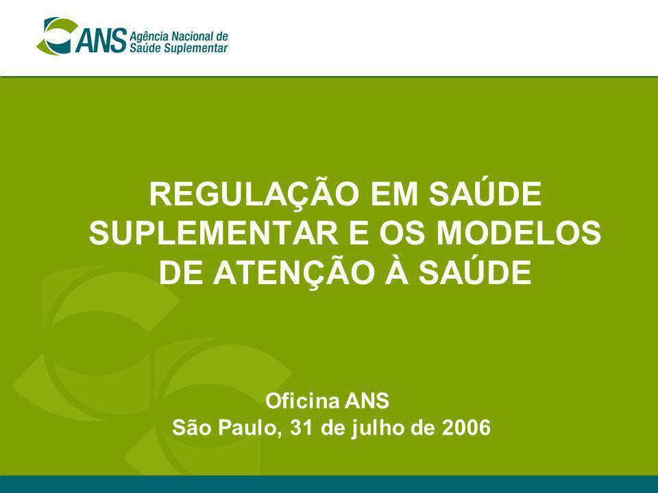 REGULAÇÃO EM SAÚDE SUPLEMENTAR E OS MODELOS DE ATENÇÃO À SAÚDE Oficina ANS São Paulo, 31 de julho de 2006