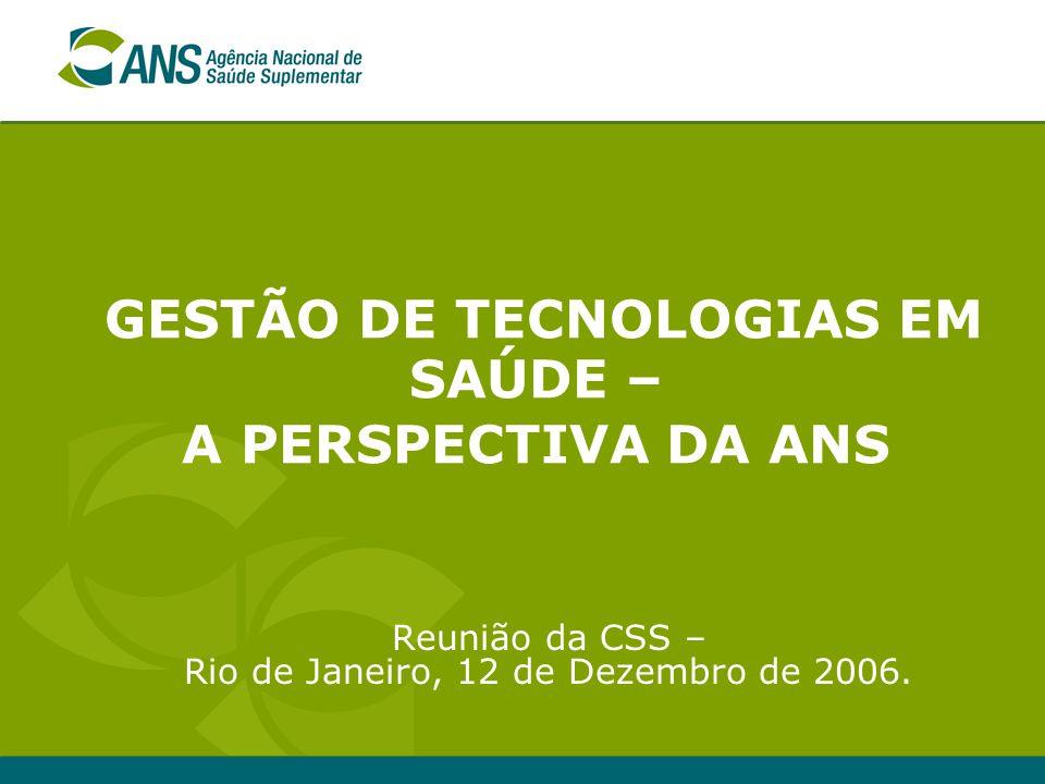 GESTÃO DE TECNOLOGIAS EM SAÚDE – A PERSPECTIVA DA ANS Reunião da CSS – Rio de Janeiro, 12 de Dezembro de 2006.
