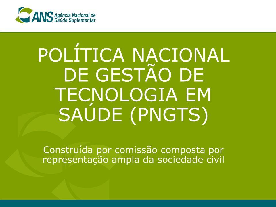 POLÍTICA NACIONAL DE GESTÃO DE TECNOLOGIA EM SAÚDE (PNGTS) Construída por comissão composta por representação ampla da sociedade civil