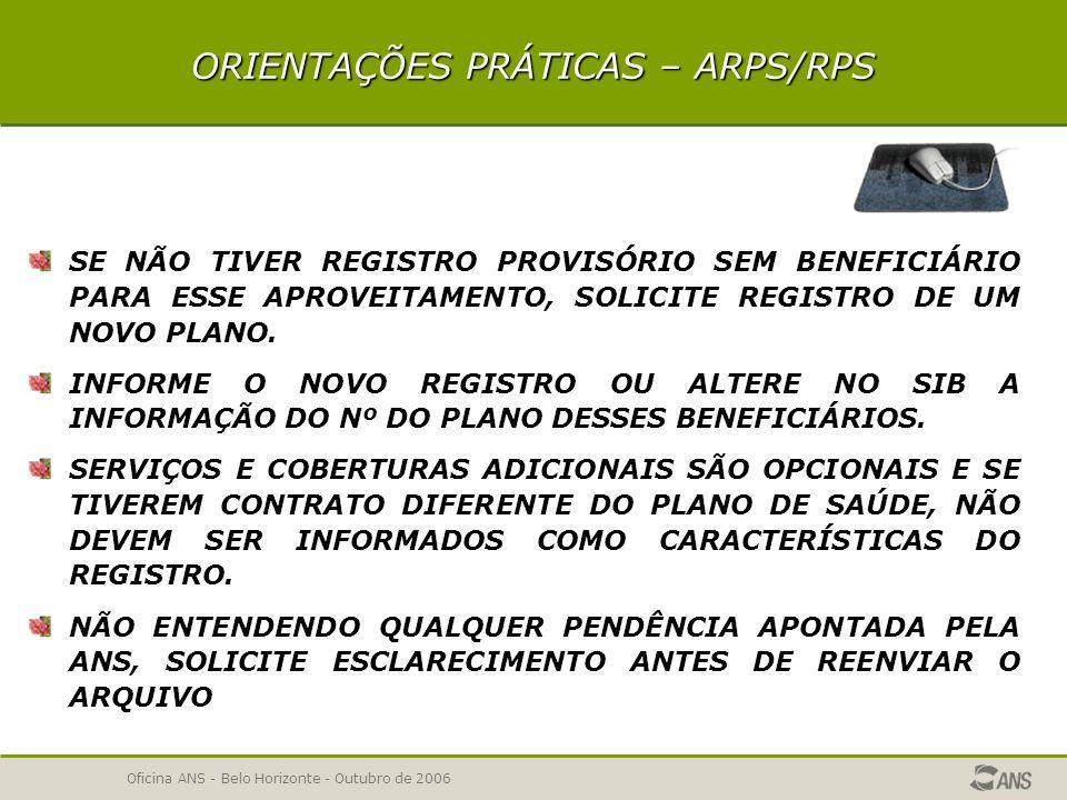 Oficina ANS - Belo Horizonte - Outubro de 2006 ORIENTAÇÕES PRÁTICAS – ARPS/RPS PARA ATENDER REQUISITO DA AUTORIZAÇÃO DE FUNCIONAMENTO E HABILITAÇÃO PARA NOVOS REGISTROS, PRIORIZE O ENVIO DE PELO MENOS UM PLANO REFERÊNCIA, QUANDO COUBER.