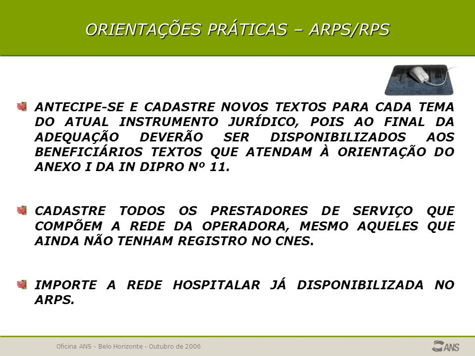 Oficina ANS - Belo Horizonte - Outubro de 2006 ORIENTAÇÕES PRÁTICAS – ARPS/RPS SE NÃO TIVER REGISTRO PROVISÓRIO SEM BENEFICIÁRIO PARA ESSE APROVEITAMENTO, SOLICITE REGISTRO DE UM NOVO PLANO.