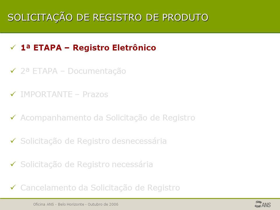 Oficina ANS - Belo Horizonte - Outubro de 2006 SOLICITAÇÃO DE REGISTRO DE PRODUTO 1ª ETAPA – Registro Eletrônico 2ª ETAPA – Documentação IMPORTANTE – Prazos IMPORTANTE – Prazos Acompanhamento da Solicitação de Registro Solicitação de Registro desnecessária Solicitação de Registro necessária Cancelamento da Solicitação de Registro