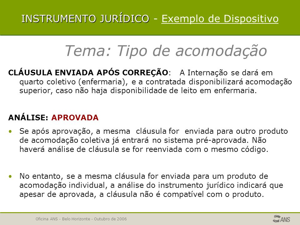 Oficina ANS - Belo Horizonte - Outubro de 2006 INSTRUMENTO JURÍDICO INSTRUMENTO JURÍDICO - Exemplo de Dispositivo Tema: Tipo de acomodação ou em quarto individual com banheiro privativo (apartamento), de acordo com o plano contratado; CLÁUSULA: A Internação se dará em quarto coletivo (enfermaria) ou em quarto individual com banheiro privativo (apartamento), de acordo com o plano contratado; ANÁLISE: De acordo com a IN 11/05, o tipo de acomodação é característica do produto.