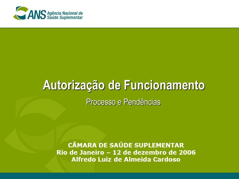 Autorização de Funcionamento Processo e Pendências CÂMARA DE SAÚDE SUPLEMENTAR Rio de Janeiro – 12 de dezembro de 2006 Alfredo Luiz de Almeida Cardoso