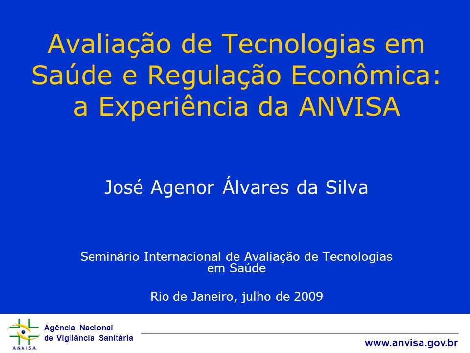 Agência Nacional de Vigilância Sanitária www.anvisa.gov.br Avaliação de Tecnologias em Saúde e Regulação Econômica: a Experiência da ANVISA José Ageno