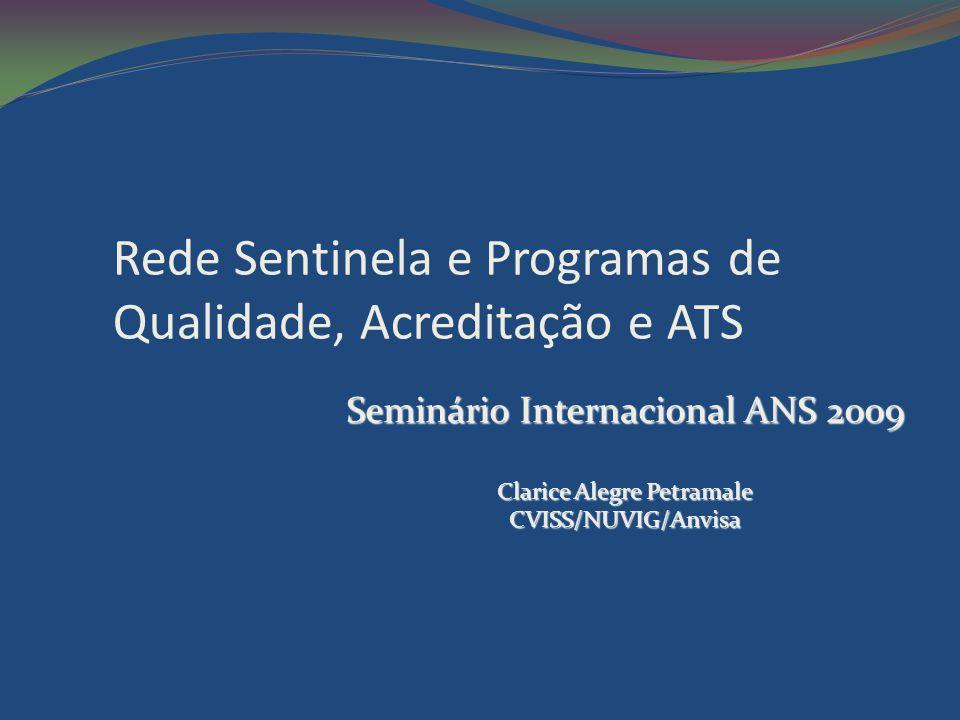 Rede Sentinela e Programas de Qualidade, Acreditação e ATS Seminário Internacional ANS 2009 Clarice Alegre Petramale CVISS/NUVIG/Anvisa