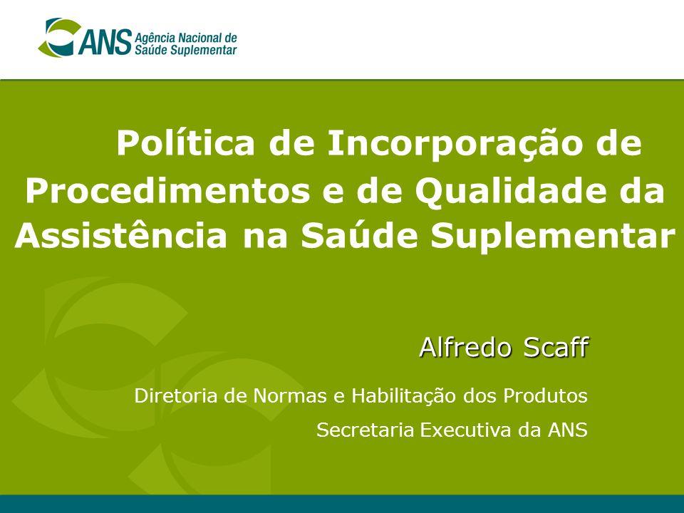 Política de Incorporação de Procedimentos e de Qualidade da Assistência na Saúde Suplementar Alfredo Scaff Diretoria de Normas e Habilitação dos Produ