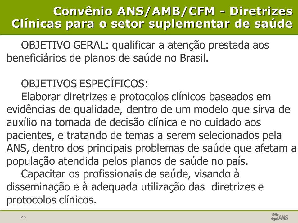 26 Convênio ANS/AMB/CFM - Diretrizes Clínicas para o setor suplementar de saúde OBJETIVO GERAL: qualificar a atenção prestada aos beneficiários de pla