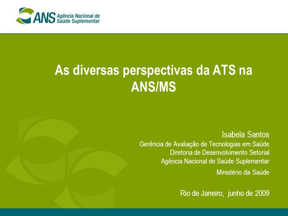As diversas perspectivas da ATS na ANS/MS Isabela Santos Gerência de Avaliação de Tecnologias em Saúde Diretoria de Desenvolvimento Setorial Agência N