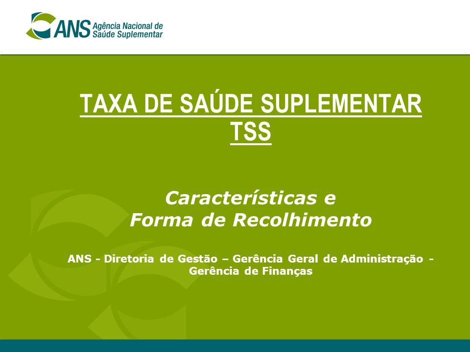 TAXA DE SAÚDE SUPLEMENTAR TSS Características e Forma de Recolhimento ANS - Diretoria de Gestão – Gerência Geral de Administração - Gerência de Finanç