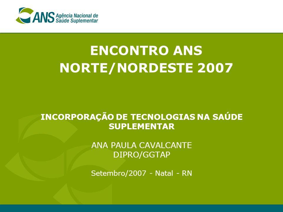 ENCONTRO ANS NORTE/NORDESTE 2007 INCORPORAÇÃO DE TECNOLOGIAS NA SAÚDE SUPLEMENTAR ANA PAULA CAVALCANTE DIPRO/GGTAP Setembro/2007 - Natal - RN