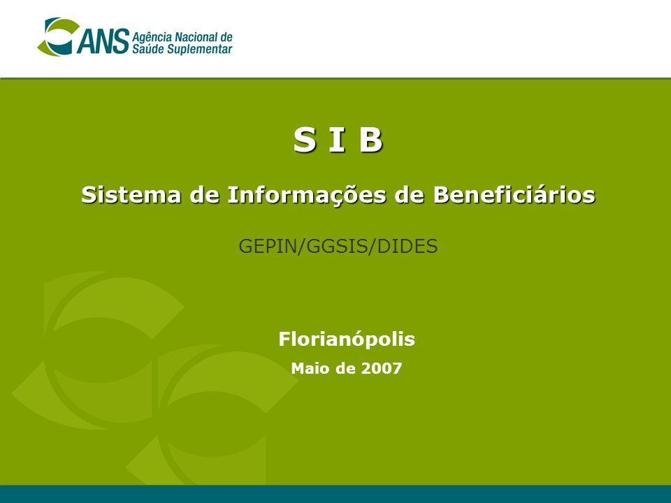 S I B Sistema de Informações de Beneficiários GEPIN/GGSIS/DIDES Florianópolis Maio de 2007