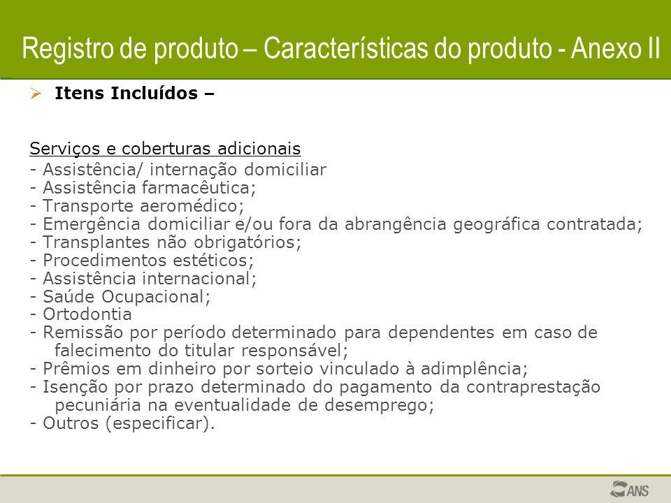 Registro de produto – Características do produto  Itens Incluídos – Serviços e coberturas adicionais - Assistência/ internação domiciliar - Assistência farmacêutica; - Transporte aeromédico; - Emergência domiciliar e/ou fora da abrangência geográfica contratada; - Transplantes não obrigatórios; - Procedimentos estéticos; - Assistência internacional; - Saúde Ocupacional; - Ortodontia - Remissão por período determinado para dependentes em caso de falecimento do titular responsável; - Prêmios em dinheiro por sorteio vinculado à adimplência; - Isenção por prazo determinado do pagamento da contraprestação pecuniária na eventualidade de desemprego; - Outros (especificar).