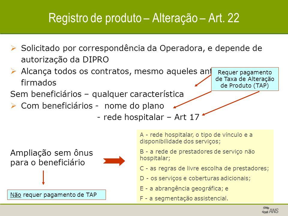  Solicitado por correspondência da Operadora, e depende de autorização da DIPRO  Alcança todos os contratos, mesmo aqueles anteriormente firmados Sem beneficiários – qualquer característica  Com beneficiários - nome do plano - rede hospitalar – Art 17 Registro de produto – Alteração – Art.