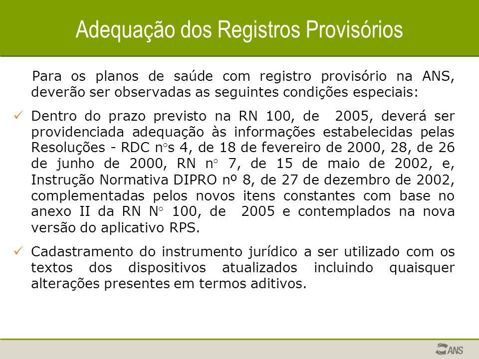 Adequação dos Registros Provisórios Para os planos de saúde com registro provisório na ANS, deverão ser observadas as seguintes condições especiais: Dentro do prazo previsto na RN 100, de 2005, deverá ser providenciada adequação às informações estabelecidas pelas Resoluções - RDC n°s 4, de 18 de fevereiro de 2000, 28, de 26 de junho de 2000, RN n° 7, de 15 de maio de 2002, e, Instrução Normativa DIPRO nº 8, de 27 de dezembro de 2002, complementadas pelos novos itens constantes com base no anexo II da RN N° 100, de 2005 e contemplados na nova versão do aplicativo RPS.