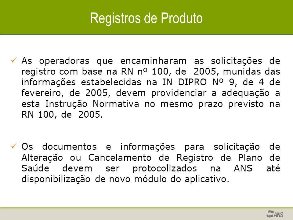 Registros de Produto As operadoras que encaminharam as solicitações de registro com base na RN nº 100, de 2005, munidas das informações estabelecidas na IN DIPRO Nº 9, de 4 de fevereiro, de 2005, devem providenciar a adequação a esta Instrução Normativa no mesmo prazo previsto na RN 100, de 2005.
