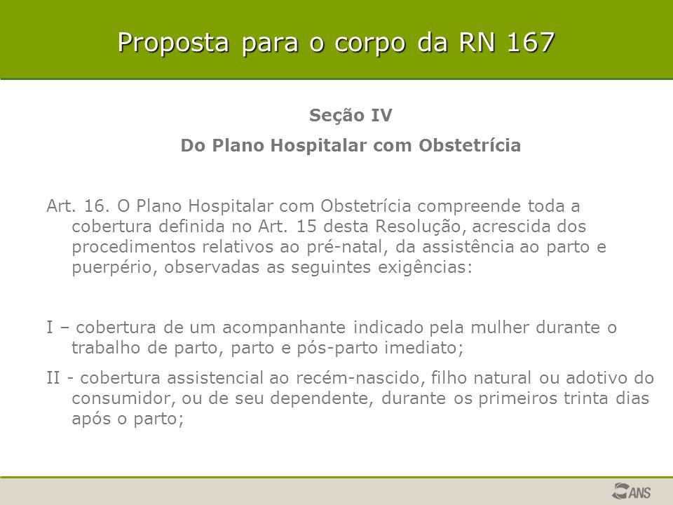 Proposta para o corpo da RN 167 Seção IV Do Plano Hospitalar com Obstetrícia Art. 16. O Plano Hospitalar com Obstetrícia compreende toda a cobertura d