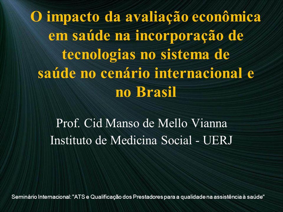 O impacto da avaliação econômica em saúde na incorporação de tecnologias no sistema de saúde no cenário internacional e no Brasil Prof. Cid Manso de M