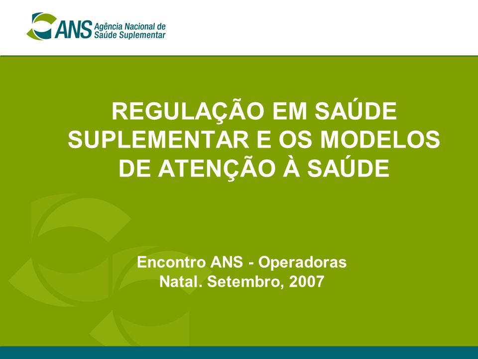 REGULAÇÃO EM SAÚDE SUPLEMENTAR E OS MODELOS DE ATENÇÃO À SAÚDE Encontro ANS - Operadoras Natal. Setembro, 2007