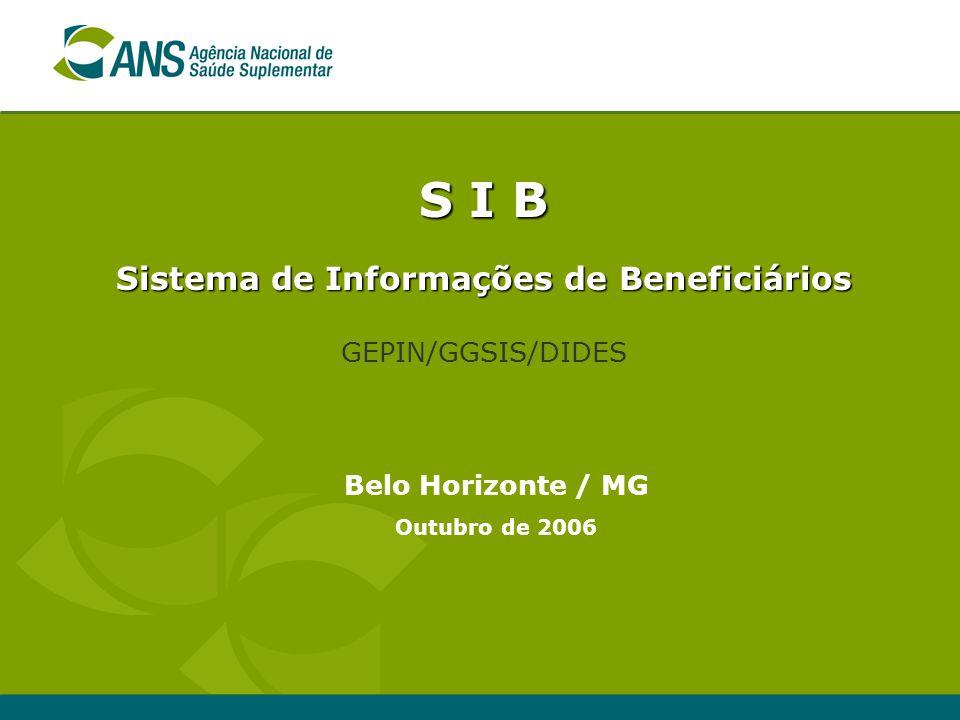 S I B Sistema de Informações de Beneficiários GEPIN/GGSIS/DIDES Belo Horizonte / MG Outubro de 2006