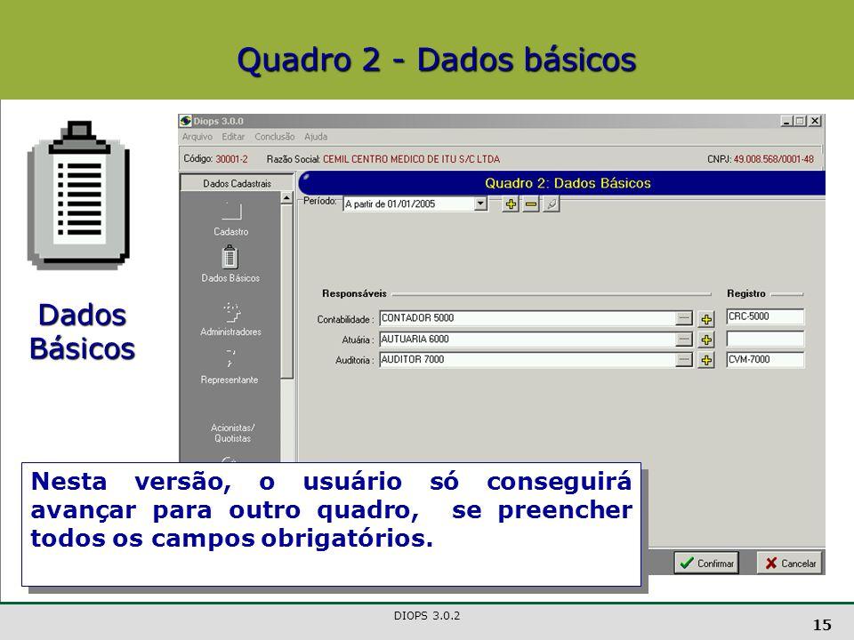 DIOPS 3.0.2 15 Quadro 2 - Dados básicos Dados Básicos Nesta versão, o usuário só conseguirá avançar para outro quadro, se preencher todos os campos obrigatórios.