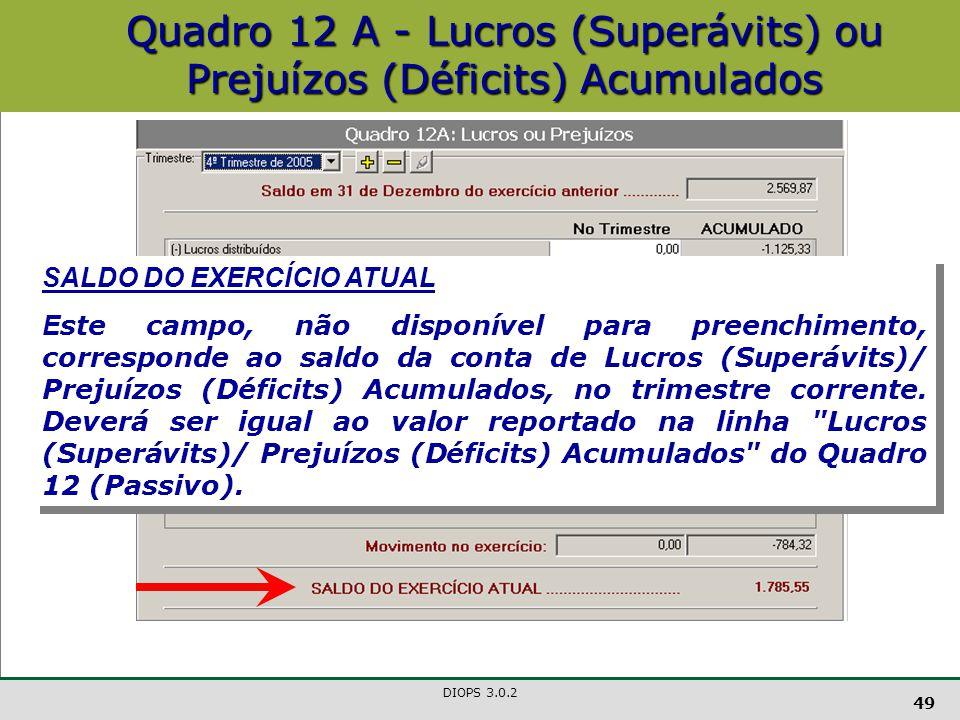 DIOPS 3.0.2 49 Quadro 12 A - Lucros (Superávits) ou Prejuízos (Déficits) Acumulados SALDO DO EXERCÍCIO ATUAL E ste campo, não disponível para preenchimento, corresponde ao saldo da conta de Lucros (Superávits)/ Prejuízos (Déficits) Acumulados, no trimestre corrente.
