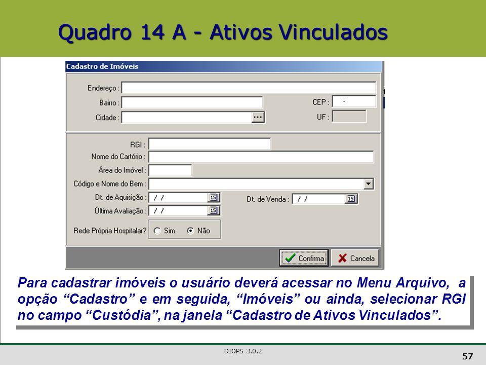 DIOPS 3.0.2 57 Quadro 14 A - Ativos Vinculados Para cadastrar imóveis o usuário deverá acessar no Menu Arquivo, a opção Cadastro e em seguida, Imóveis ou ainda, selecionar RGI no campo Custódia , na janela Cadastro de Ativos Vinculados .