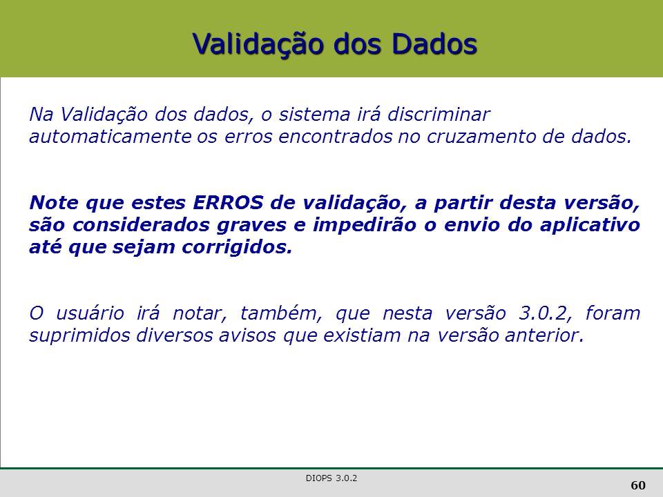 DIOPS 3.0.2 60 Validação dos Dados Na Validação dos dados, o sistema irá discriminar automaticamente os erros encontrados no cruzamento de dados.