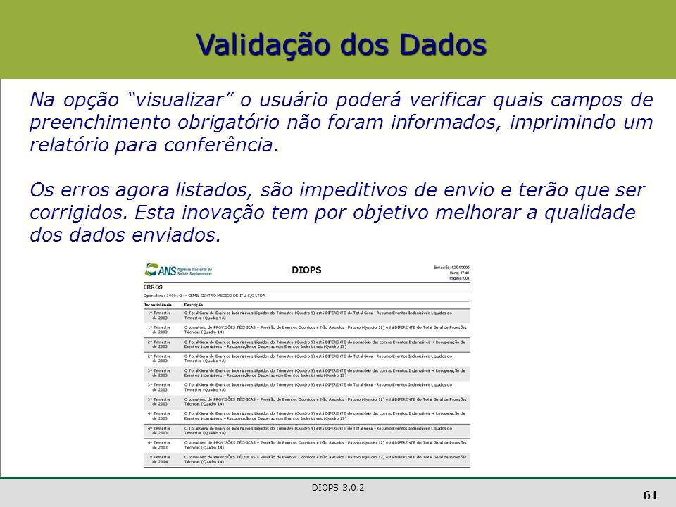 DIOPS 3.0.2 61 Validação dos Dados Na opção visualizar o usuário poderá verificar quais campos de preenchimento obrigatório não foram informados, imprimindo um relatório para conferência.