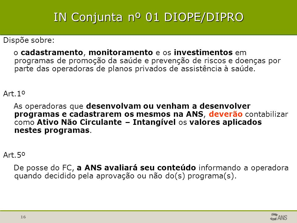16 IN Conjunta nº 01 DIOPE/DIPRO Dispõe sobre: o cadastramento, monitoramento e os investimentos em programas de promoção da saúde e prevenção de riscos e doenças por parte das operadoras de planos privados de assistência à saúde.
