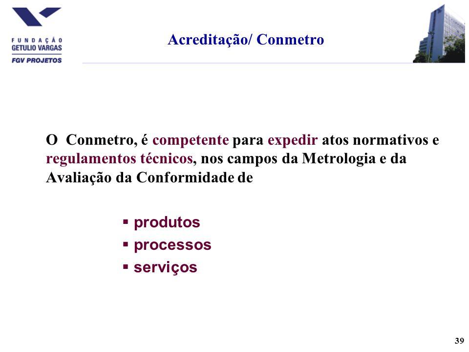 39 O Conmetro, é competente para expedir atos normativos e regulamentos técnicos, nos campos da Metrologia e da Avaliação da Conformidade de  produtos  processos  serviços Acreditação/ Conmetro